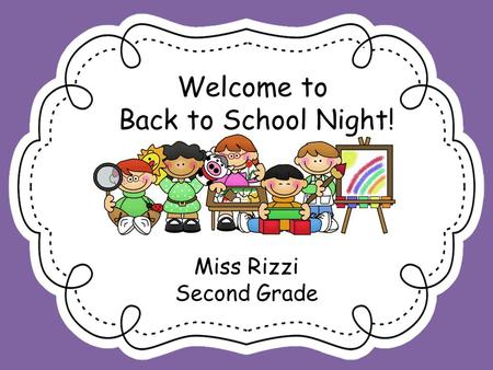 Welcome to Back to School Night! Miss Rizzi Second Grade.