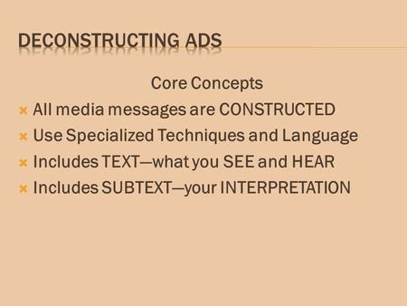Core Concepts  All media messages are CONSTRUCTED  Use Specialized Techniques and Language  Includes TEXT—what you SEE and HEAR  Includes SUBTEXT—your.