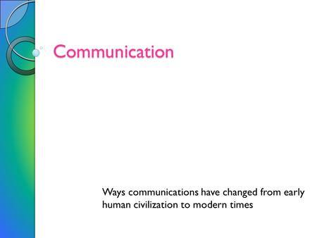 Communication Ways communications have changed from early human civilization to modern times.
