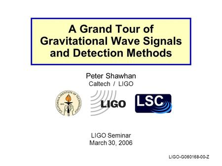 A Grand Tour of Gravitational Wave Signals and Detection Methods Peter Shawhan Caltech / LIGO LIGO Seminar March 30, 2006 LIGO-G060168-00-Z.