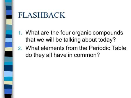 FLASHBACK 1. What are the four organic compounds that we will be talking about today? 2. What elements from the Periodic Table do they all have in common?
