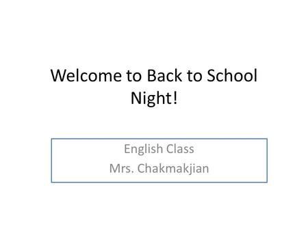 Welcome to Back to School Night! English Class Mrs. Chakmakjian.