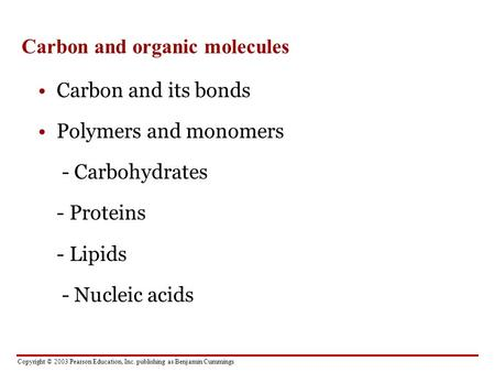 Copyright © 2003 Pearson Education, Inc. publishing as Benjamin Cummings Carbon and organic molecules Carbon and its bonds Polymers and monomers - Carbohydrates.