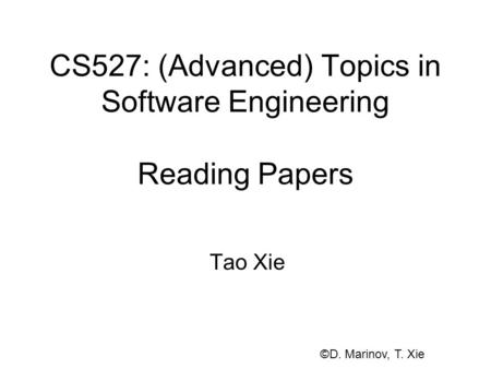 CS527: (Advanced) Topics in Software Engineering Reading Papers Tao Xie ©D. Marinov, T. Xie.