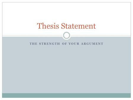 THE STRENGTH OF YOUR ARGUMENT Thesis Statement. Understand what you're writing Your goal in persuasive writing is to influence or change your audience's.