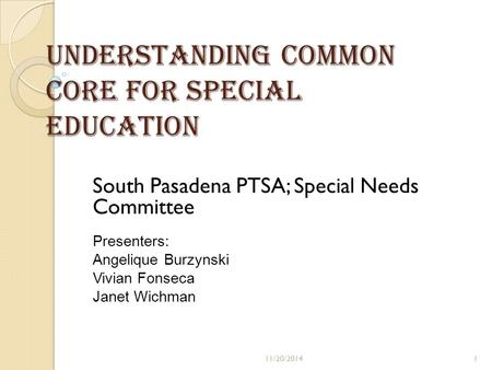 Understanding Common Core for Special Education South Pasadena PTSA; Special Needs Committee Presenters: Angelique Burzynski Vivian Fonseca Janet Wichman.