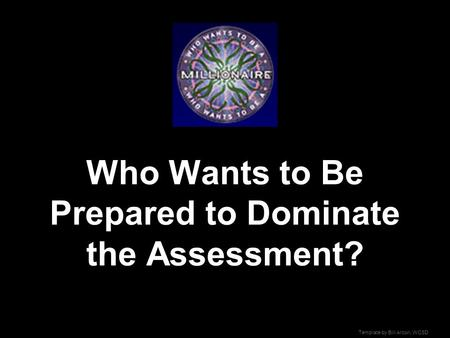 Template by Bill Arcuri, WCSD Who Wants to Be Prepared to Dominate the Assessment?