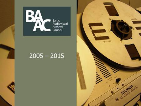 2005 – 2015. What is BAAC? Baltic Audiovisual Archival Council (BAAC) is an independent nonprofit organization, founded as a voluntary association with.
