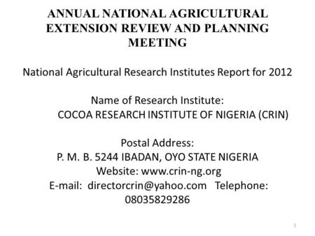 ANNUAL NATIONAL AGRICULTURAL EXTENSION REVIEW AND PLANNING MEETING National Agricultural Research Institutes Report for 2012 Name of Research Institute: