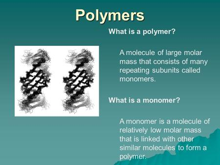 Polymers What is a polymer? A molecule of large molar mass that consists of many repeating subunits called monomers. What is a monomer? A monomer is a.