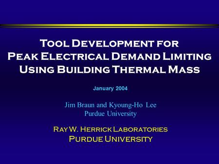 Tool Development for Peak Electrical Demand Limiting Using Building Thermal Mass Jim Braun and Kyoung-Ho Lee Purdue University Ray W. Herrick Laboratories.