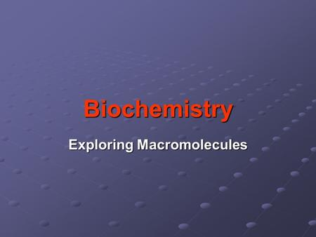 Biochemistry Exploring Macromolecules. Organic Chemistry - study of chemistry of carbon - molecules of life made of elements carbon, oxygen, nitrogen,