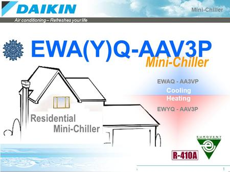 Air conditioning – Refreshes your life Mini-Chiller Applied Systems Sales1 EWA(Y)Q-AAV3P Residential Mini-Chiller Heating EWAQ - AA3VP EWYQ - AAV3P Cooling.