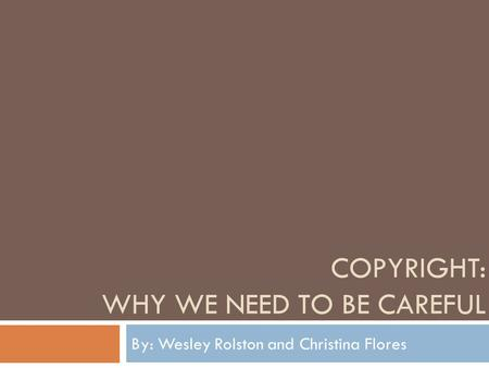 COPYRIGHT: WHY WE NEED TO BE CAREFUL By: Wesley Rolston and Christina Flores.