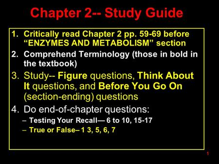 "1 Chapter 2-- Study Guide 1.Critically read Chapter 2 pp. 59-69 before ""ENZYMES AND METABOLISM"" section 2.Comprehend Terminology (those in bold in the."