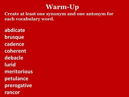 Warm-Up Create at least one synonym and one antonym for each vocabulary word. abdicate brusque cadence coherent debacle lurid meritorious petulance prerogative.