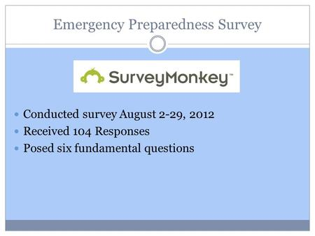 Emergency Preparedness Survey Conducted survey August 2-29, 2012 Received 104 Responses Posed six fundamental questions.