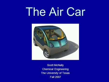 The Air Car Scott McNally Chemical Engineering The University of Texas Fall 2007.