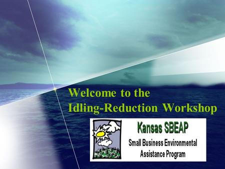 Welcome to the Idling-Reduction Workshop. Small Business Environmental Assistance Program Provides air-focused technical assistance to Kansas small- and.