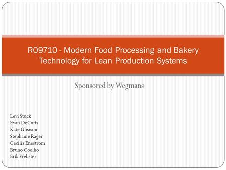 Sponsored by Wegmans R09710 - Modern Food Processing and Bakery Technology for Lean Production Systems Levi Stuck Evan DeCotis Kate Gleason Stephanie Rager.