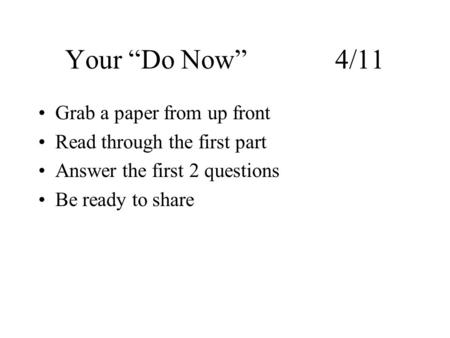 "Your ""Do Now"" 4/11 Grab a paper from up front Read through the first part Answer the first 2 questions Be ready to share."