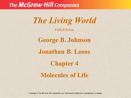 The Living World Fifth Edition George B. Johnson Jonathan B. Losos Chapter 4 Molecules of Life Copyright © The McGraw-Hill Companies, Inc. Permission required.