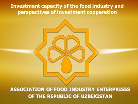 ASSOCIATION OF FOOD INDUSTRY ENTERPRISES OF THE REPUBLIC OF UZBEKISTAN Investment capacity of the food industry and perspectives of investment cooperation.
