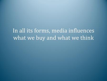 In all its forms, media influences what we buy and what we think.