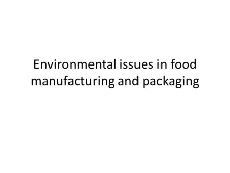 Environmental issues in food manufacturing and packaging.