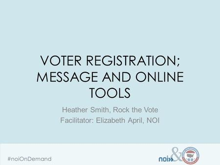 & #noiOnDemand VOTER REGISTRATION; MESSAGE AND ONLINE TOOLS Heather Smith, Rock the Vote Facilitator: Elizabeth April, NOI.