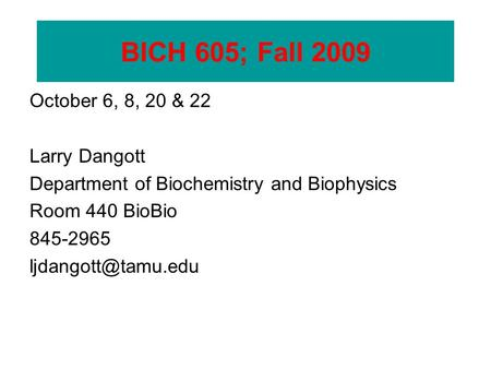 BICH 605 October 6, 8, 20 & 22 Larry Dangott Department of Biochemistry and Biophysics Room 440 BioBio 845-2965 BICH 605; Fall 2009.