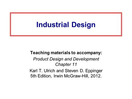 Industrial Design Teaching materials to accompany: Product Design and Development Chapter 11 Karl T. Ulrich and Steven D. Eppinger 5th Edition, Irwin McGraw-Hill,