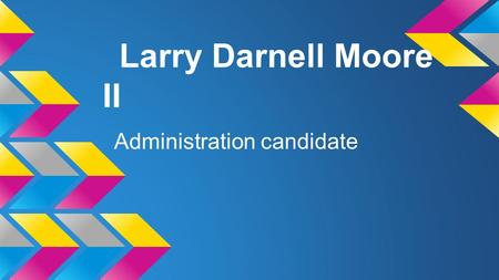Larry Darnell Moore II Administration candidate. FCHS Assistant Administrator Television Station Manager Why am i the best candidate for Television Station.