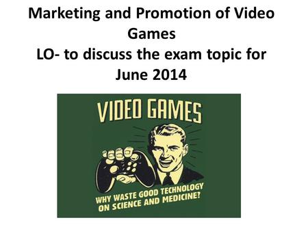 Marketing and Promotion of Video Games LO- to discuss the exam topic for June 2014.