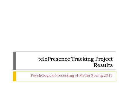 TelePresence Tracking Project Results Psychological Processing of Media Spring 2013.