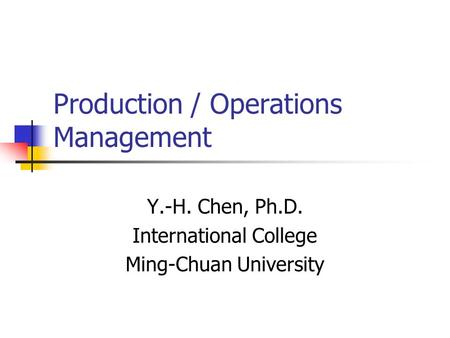 Production / Operations Management Y.-H. Chen, Ph.D. International College Ming-Chuan University.