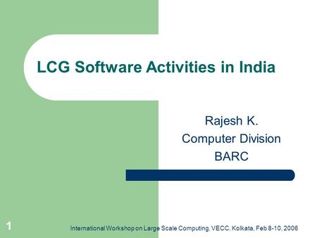 International Workshop on Large Scale Computing, VECC, Kolkata, Feb 8-10, 2006 1 LCG Software Activities in India Rajesh K. Computer Division BARC.