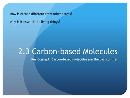 2.3 Carbon-based Molecules Key Concept: Carbon-based molecules are the basis of life. How is carbon different from other atoms? Why is it essential to.