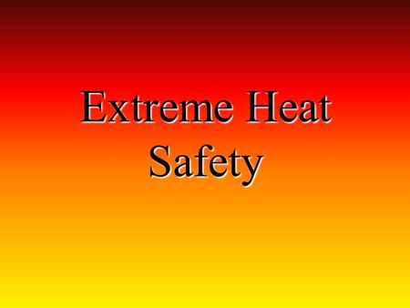 Extreme Heat Safety. Extreme Heat What is Extreme Heat? ~ Temperatures that are 10 higher than the average for the area. Keep cool. Drink plenty of fluids.