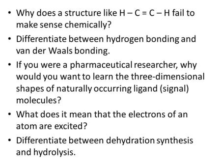 Why does a structure like H – C = C – H fail to make sense chemically? Differentiate between hydrogen bonding and van der Waals bonding. If you were a.