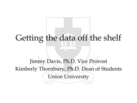 Getting the data off the shelf Jimmy Davis, Ph.D. Vice Provost Kimberly Thornbury, Ph.D. Dean of Students Union University.