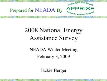 2008 National Energy Assistance Survey NEADA Winter Meeting February 3, 2009 Jackie Berger Prepared for NEADA By.