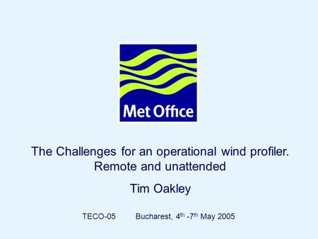 Page 1© Crown copyright 2004 The Challenges for an operational wind profiler. Remote and unattended Tim Oakley TECO-05 Bucharest, 4 th -7 th May 2005.