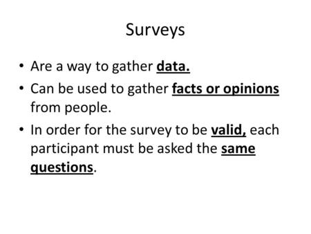 Surveys Are a way to gather data. Can be used to gather facts or opinions from people. In order for the survey to be valid, each participant must be asked.