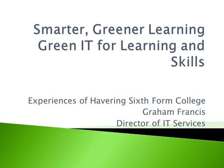 Experiences of Havering Sixth Form College Graham Francis Director of IT Services.