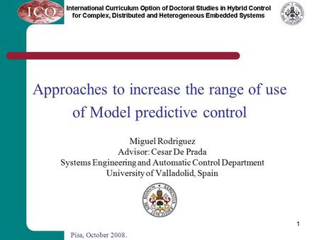 1 Approaches to increase the range of use of Model predictive control Miguel Rodriguez Advisor: Cesar De Prada Systems Engineering and Automatic Control.