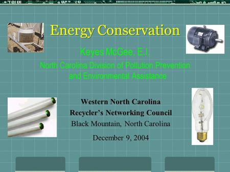 Energy Conservation Western North Carolina Recycler's Networking Council Black Mountain, North Carolina December 9, 2004 Keyes McGee, E.I. North Carolina.