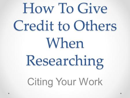 How To Give Credit to Others When Researching Citing Your Work.