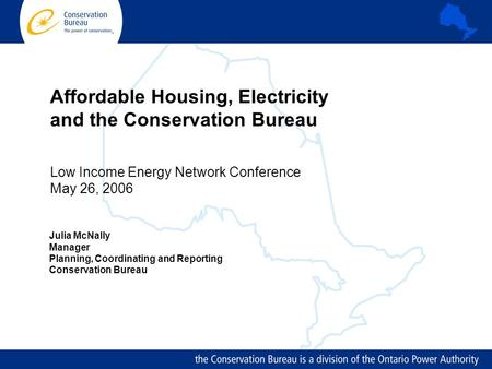 Affordable Housing, Electricity and the Conservation Bureau Low Income Energy Network Conference May 26, 2006 Julia McNally Manager Planning, Coordinating.