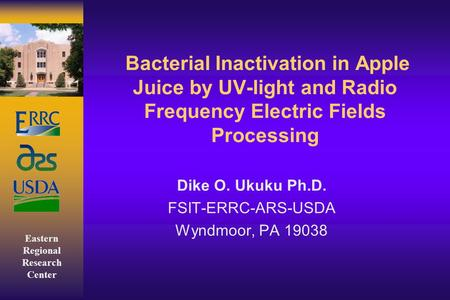Eastern Regional Research Center Bacterial Inactivation in Apple Juice by UV-light and Radio Frequency Electric Fields Processing Dike O. Ukuku Ph.D. FSIT-ERRC-ARS-USDA.